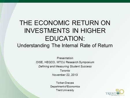 THE ECONOMIC RETURN ON INVESTMENTS IN HIGHER EDUCATION: Understanding The Internal Rate of Return Presentation OISE, HEQCO, MTCU Research Symposium Defining.