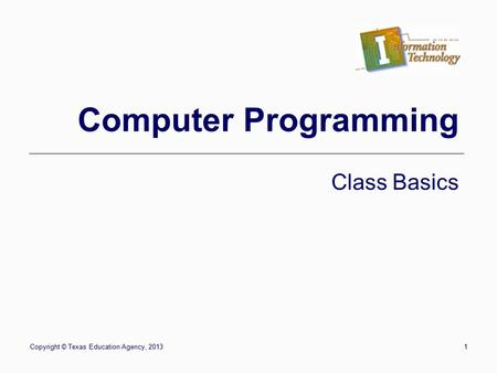 Copyright © Texas Education Agency, 20131 Computer Programming Class Basics.