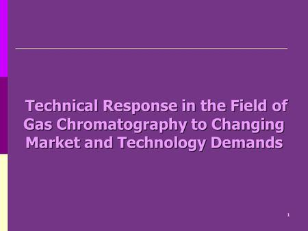 Technical Response in the Field of Gas Chromatography to Changing Market and Technology Demands Technical Response in the Field of Gas Chromatography to.