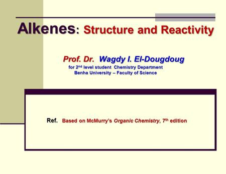 Alkenes : Structure and Reactivity Prof. Dr. Wagdy I. El-Dougdoug for 2 nd level student Chemistry Department Benha University – Faculty of Science Ref.