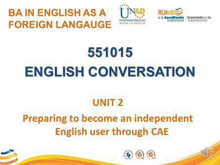 BA IN ENGLISH AS A FOREIGN LANGAUGE 551015 ENGLISH CONVERSATION UNIT 2 Preparing to become an independent English user through CAE.