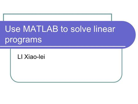 Use MATLAB to solve linear programs LI Xiao-lei. MATLAB format for linear programs MATLAB uses the following format for linear programs: min z = f T x.