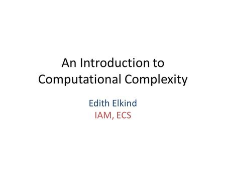 An Introduction to Computational Complexity Edith Elkind IAM, ECS.