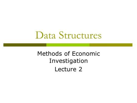 Data Structures Methods of Economic Investigation Lecture 2.