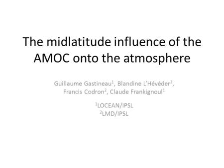 The midlatitude influence of the AMOC onto the atmosphere Guillaume Gastineau 1, Blandine L'Hévéder 2, Francis Codron 2, Claude Frankignoul 1 1 LOCEAN/IPSL.