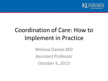 Coordination of Care: How to Implement in Practice Melissa Gaines MD Assistant Professor October 4, 2013.
