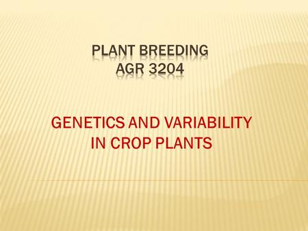 GENETICS AND VARIABILITY IN CROP PLANTS. Genetics and variability of traits are grouped by:  Qualitative traits Traits that show variability that can.