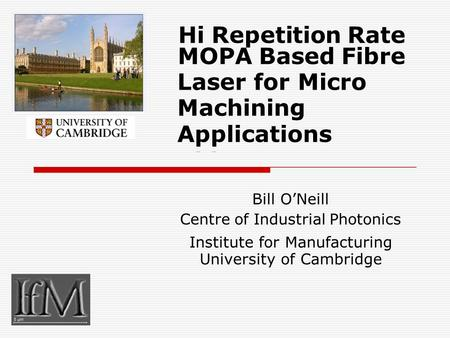 Hi Repetition Rate MOPA Based Fibre Laser for Micro Machining Applications Bill O'Neill Centre of Industrial Photonics Institute for Manufacturing University.