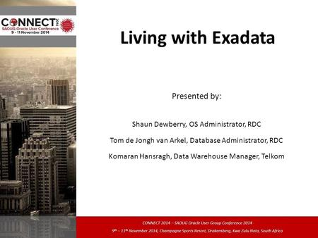 Living with Exadata Presented by: Shaun Dewberry, OS Administrator, RDC Tom de Jongh van Arkel, Database Administrator, RDC Komaran Hansragh, Data Warehouse.