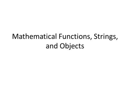 Mathematical Functions, Strings, and Objects. Introduction ■ To solve mathematics problems by using the functions in the math module (§3.2). ■ To represent.