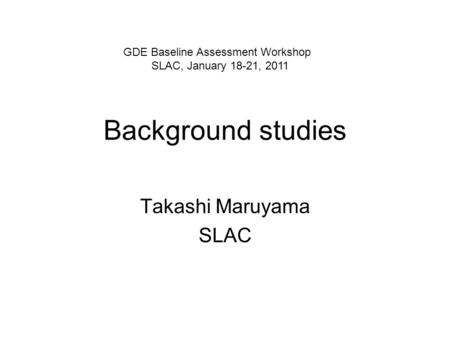Background studies Takashi Maruyama SLAC GDE Baseline Assessment Workshop SLAC, January 18-21, 2011.