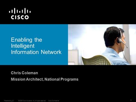 © 2006 Cisco Systems, Inc. All rights reserved.Cisco ConfidentialPresentation_ID 1 Enabling the Intelligent Information Network Chris Coleman Mission Architect,