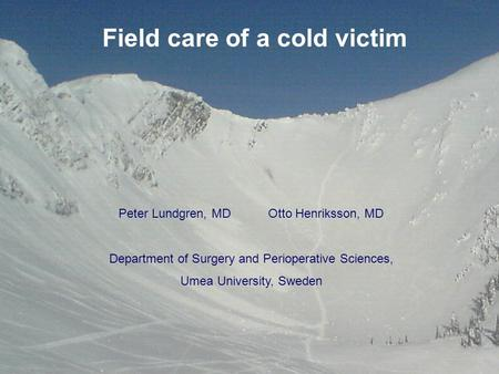 Field care of a cold victim Peter Lundgren, MDOtto Henriksson, MD Department of Surgery and Perioperative Sciences, Umea University, Sweden.
