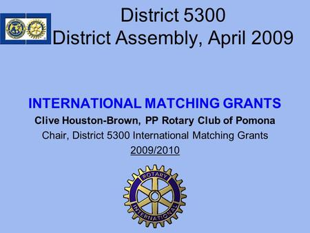 District 5300 District Assembly, April 2009 INTERNATIONAL MATCHING GRANTS Clive Houston-Brown, PP Rotary Club of Pomona Chair, District 5300 International.