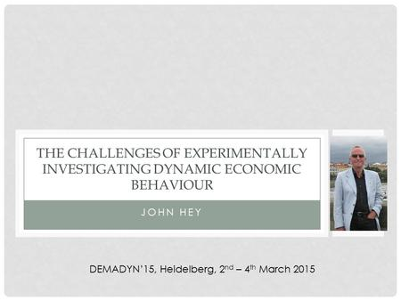 JOHN HEY THE CHALLENGES OF EXPERIMENTALLY INVESTIGATING DYNAMIC ECONOMIC BEHAVIOUR DEMADYN'15, Heidelberg, 2 nd – 4 th March 2015.