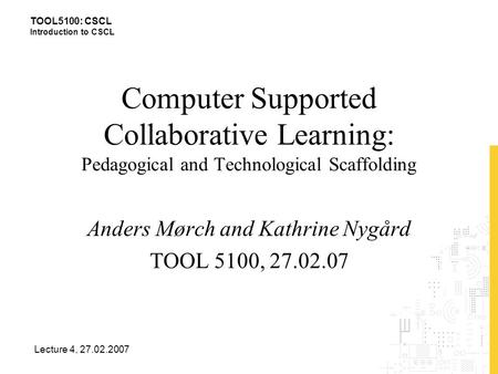 TOOL5100: CSCL Introduction to CSCL Lecture 4, 27.02.2007 Computer Supported Collaborative Learning: Pedagogical and Technological Scaffolding Anders Mørch.