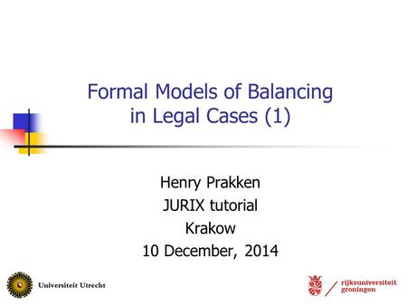 Henry Prakken JURIX tutorial Krakow 10 December, 2014 Formal Models of Balancing in Legal Cases (1)
