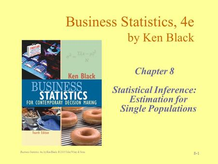 Business Statistics, 4e, by Ken Black. © 2003 John Wiley & Sons. 8-1 Business Statistics, 4e by Ken Black Chapter 8 Statistical Inference: Estimation for.