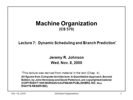 Oct. 18, 2000Machine Organization1 Machine Organization (CS 570) Lecture 7: Dynamic Scheduling and Branch Prediction * Jeremy R. Johnson Wed. Nov. 8, 2000.
