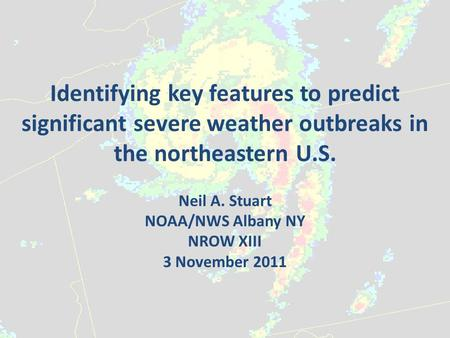 Identifying key features to predict significant severe weather outbreaks in the northeastern U.S. Neil A. Stuart NOAA/NWS Albany NY NROW XIII 3 November.