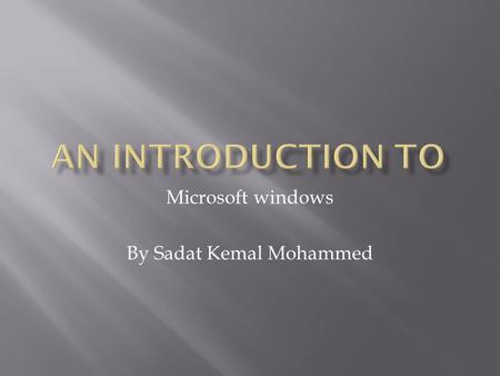 Microsoft windows By Sadat Kemal Mohammed.  The computer as we know it is a group of pieces of hardware put together to get a job done faster.  The.