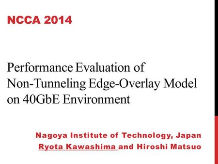 NCCA 2014 Performance Evaluation of Non-Tunneling Edge-Overlay Model on 40GbE Environment Nagoya Institute of Technology, Japan Ryota Kawashima and Hiroshi.