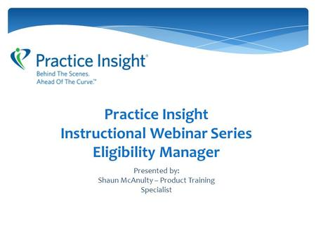 Practice Insight Instructional Webinar Series Eligibility Manager Presented by: Shaun McAnulty – Product Training Specialist.