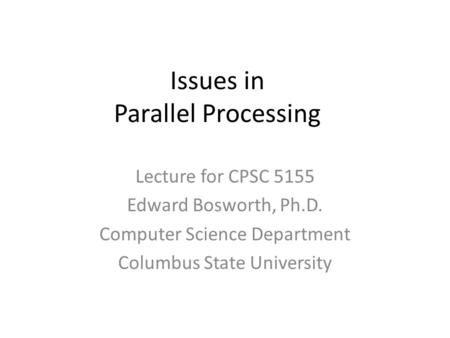 Issues in Parallel Processing Lecture for CPSC 5155 Edward Bosworth, Ph.D. Computer Science Department Columbus State University.