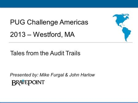1 PUG Challenge Americas 2013 Click to edit Master title style PUG Challenge Americas 2013 – Westford, MA Tales from the Audit Trails Presented by: Mike.