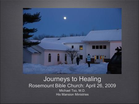 Journeys to Healing Rosemount Bible Church: April 26, 2009 Michael Tso, M.D. His Mansion Ministries.