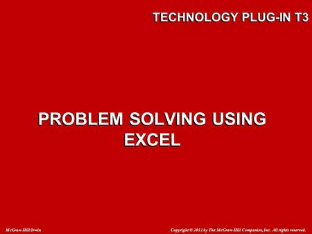 Copyright © 2013 by The McGraw-Hill Companies, Inc. All rights reserved. McGraw-Hill/Irwin TECHNOLOGY PLUG-IN T3 PROBLEM SOLVING USING EXCEL.