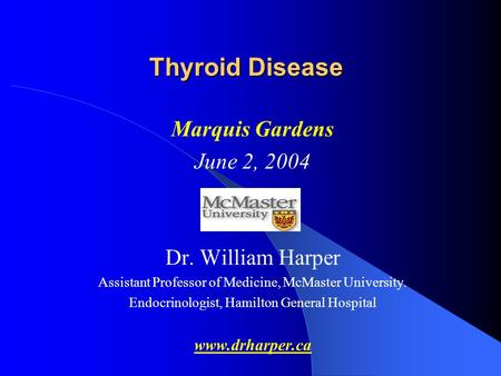Thyroid Disease Marquis Gardens June 2, 2004 Dr. William Harper Assistant Professor of Medicine, McMaster University. Endocrinologist, Hamilton General.
