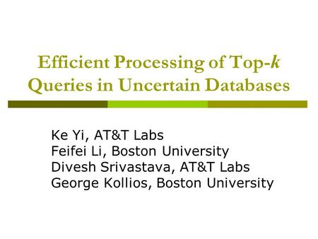 Efficient Processing of Top- k Queries in Uncertain Databases Ke Yi, AT&T Labs Feifei Li, Boston University Divesh Srivastava, AT&T Labs George Kollios,