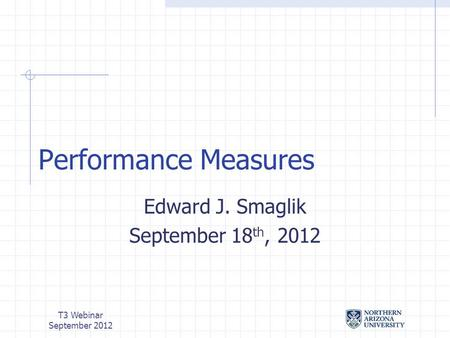 T3 Webinar September 2012 Performance Measures Edward J. Smaglik September 18 th, 2012.