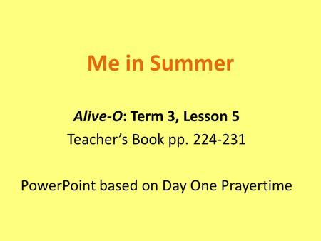 Me in Summer Alive-O: Term 3, Lesson 5 Teacher's Book pp. 224-231 PowerPoint based on Day One Prayertime.