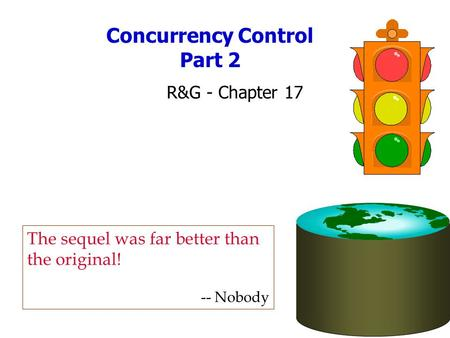 Concurrency Control Part 2 R&G - Chapter 17 The sequel was far better than the original! -- Nobody.