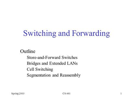 Spring 2003CS 4611 Switching and Forwarding Outline Store-and-Forward Switches Bridges and Extended LANs Cell Switching Segmentation and Reassembly.