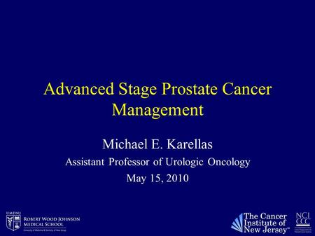 Advanced Stage Prostate Cancer Management Michael E. Karellas Assistant Professor of Urologic Oncology May 15, 2010.