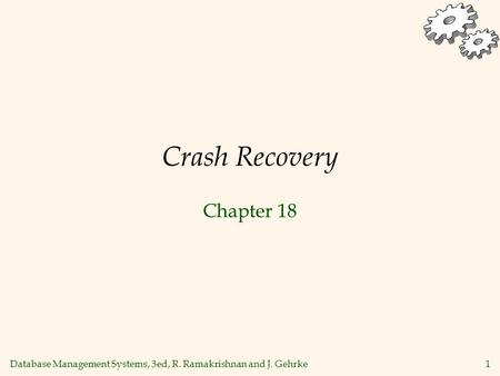 Database Management Systems, 3ed, R. Ramakrishnan and J. Gehrke 1 Crash Recovery Chapter 18.