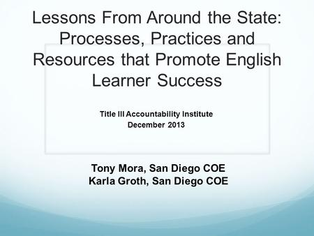 Lessons From Around the State: Processes, Practices and Resources that Promote English Learner Success Title III Accountability Institute December 2013.