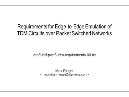 Max Riegel Requirements for Edge-to-Edge Emulation of TDM Circuits over Packet Switched Networks draft-ietf-pwe3-tdm-requirements-00.txt.