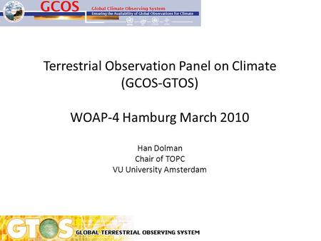 Terrestrial Observation Panel on Climate (GCOS-GTOS) WOAP-4 Hamburg March 2010 Han Dolman Chair of TOPC VU University Amsterdam.