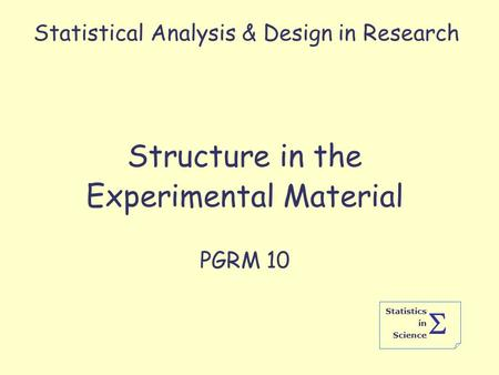 Statistics in Science  Statistical Analysis & Design in Research Structure in the Experimental Material PGRM 10.