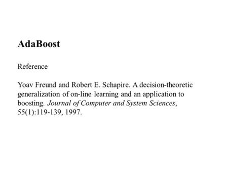 AdaBoost Reference Yoav Freund and Robert E. Schapire. A decision-theoretic generalization of on-line learning and an application to boosting. Journal.