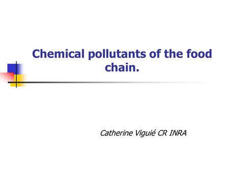 Chemical pollutants of the food chain. Catherine Viguié CR INRA.