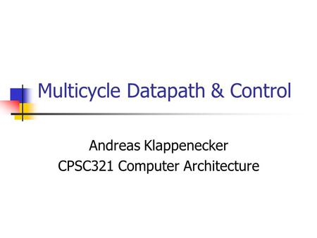 Multicycle Datapath & Control Andreas Klappenecker CPSC321 Computer Architecture.