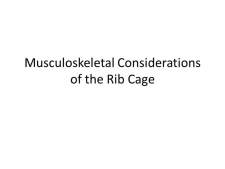 Musculoskeletal Considerations of the Rib Cage. Objectives Review of anatomy – True rib pair has 10 joints. Discuss common structural dysfunction which.