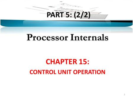 PART 5: (2/2) Processor Internals CHAPTER 15: CONTROL UNIT OPERATION 1.