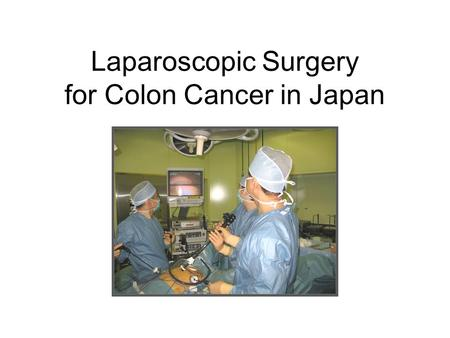 Laparoscopic Surgery for Colon Cancer in Japan. JSCCR Guidelines Laparoscopic surgery Criteria: stage 0 /stage I colon/rectsigmoid cancer Stage II/stage.