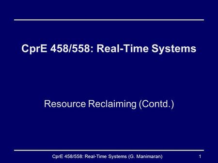 CprE 458/558: Real-Time Systems (G. Manimaran)1 CprE 458/558: Real-Time Systems Resource Reclaiming (Contd.)